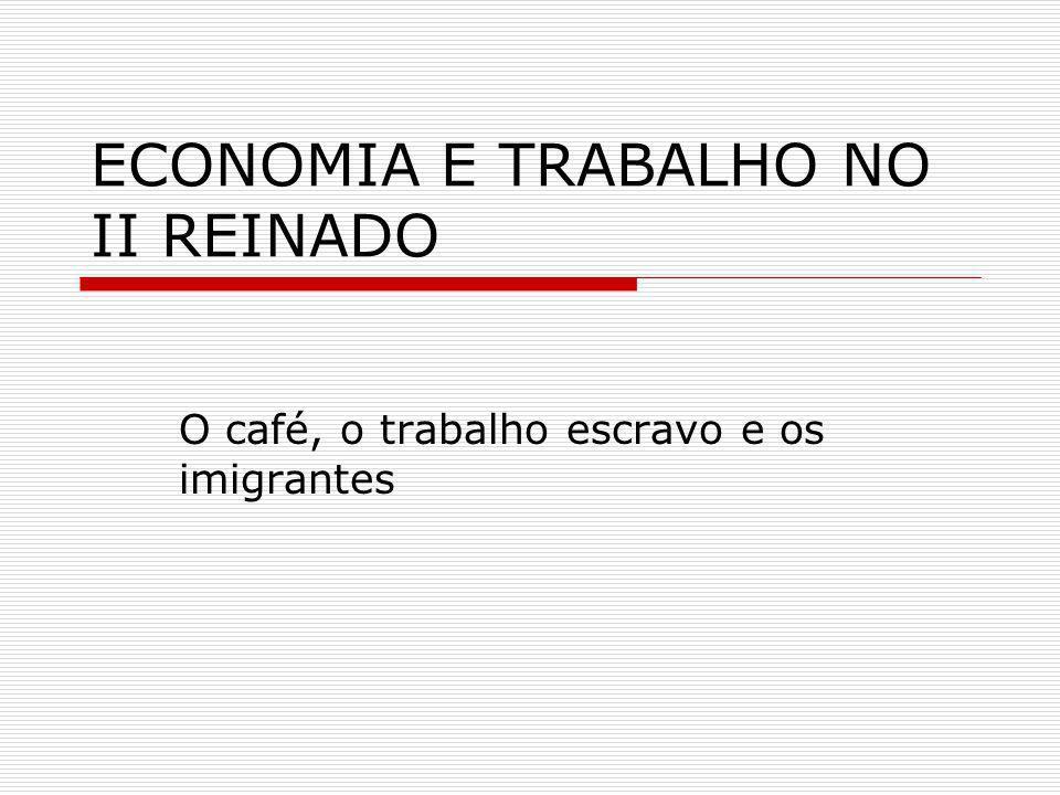 ECONOMIA E TRABALHO NO II REINADO O café, o trabalho escravo e os imigrantes