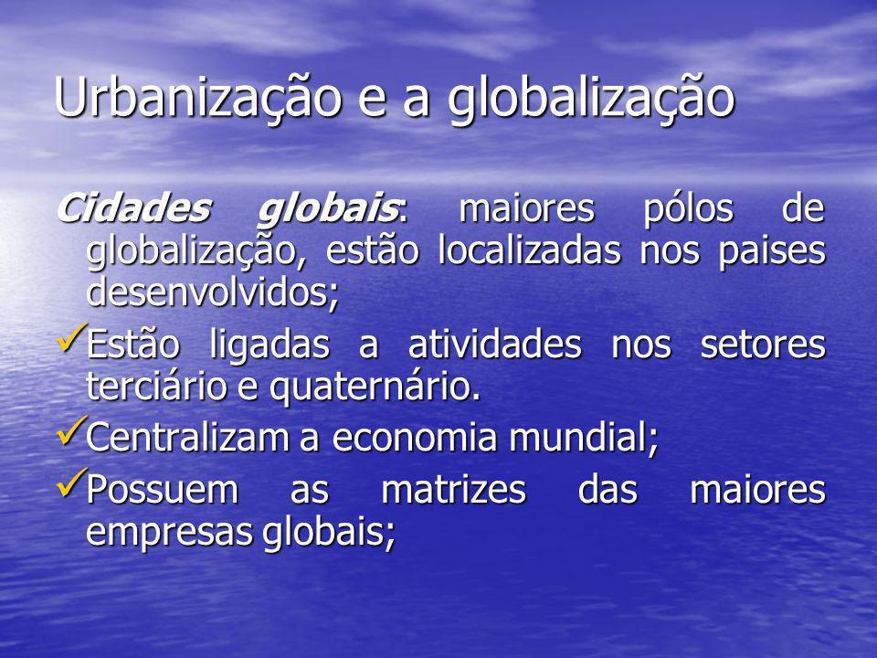 Urbanização e a globalização Cidades globais: maiores pólos de globalização, estão localizadas nos paises desenvolvidos; Estão ligadas a atividades no