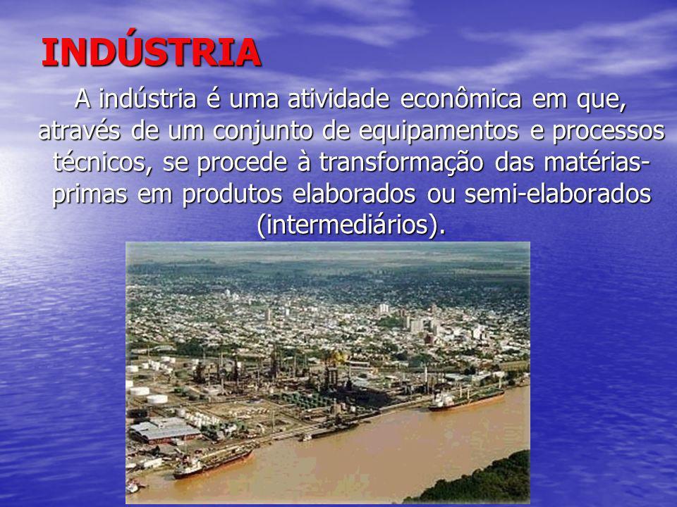 INDÚSTRIA A indústria é uma atividade econômica em que, através de um conjunto de equipamentos e processos técnicos, se procede à transformação das ma
