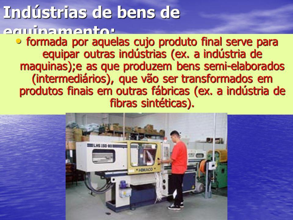 Indústrias de bens de equipamento: formada por aquelas cujo produto final serve para equipar outras indústrias (ex. a indústria de maquinas);e as que