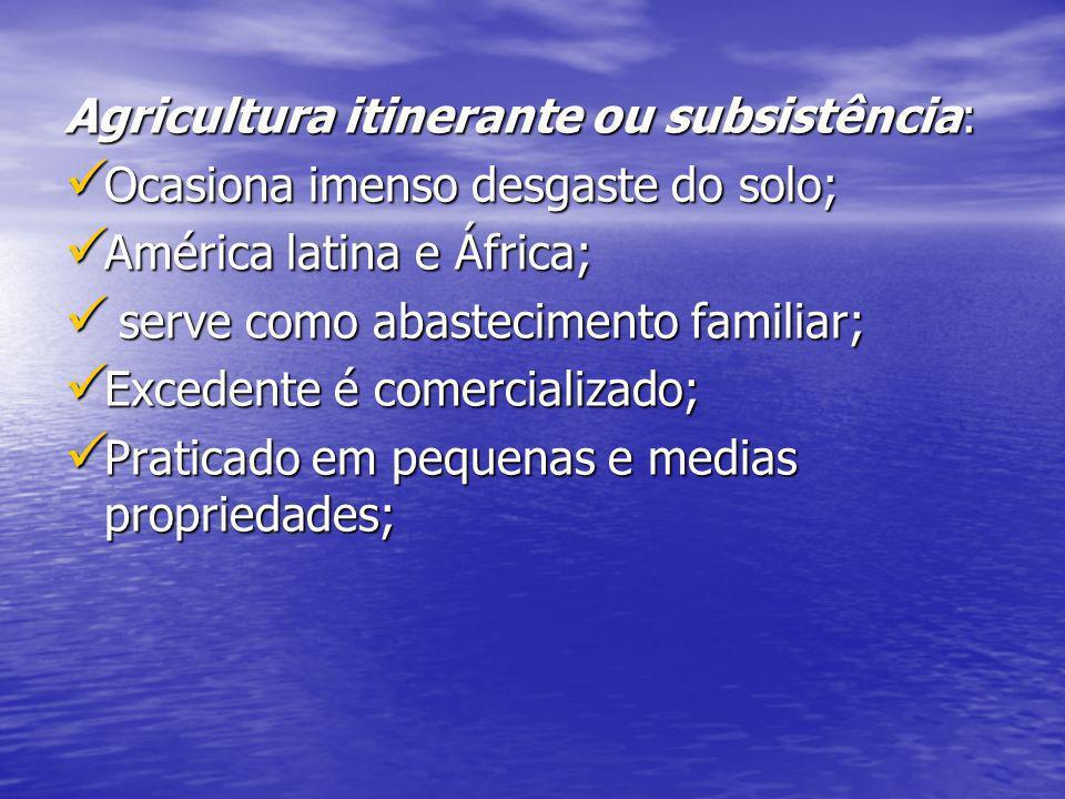 Agricultura itinerante ou subsistência: Ocasiona imenso desgaste do solo; América latina e África; s serve como abastecimento familiar; Excedente é co