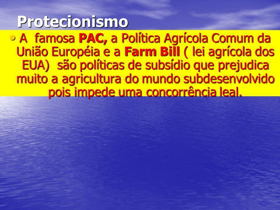 Protecionismo A famosa PAC, a Política Agrícola Comum da União Européia e a Farm Bill ( lei agrícola dos EUA) são políticas de subsídio que prejudica