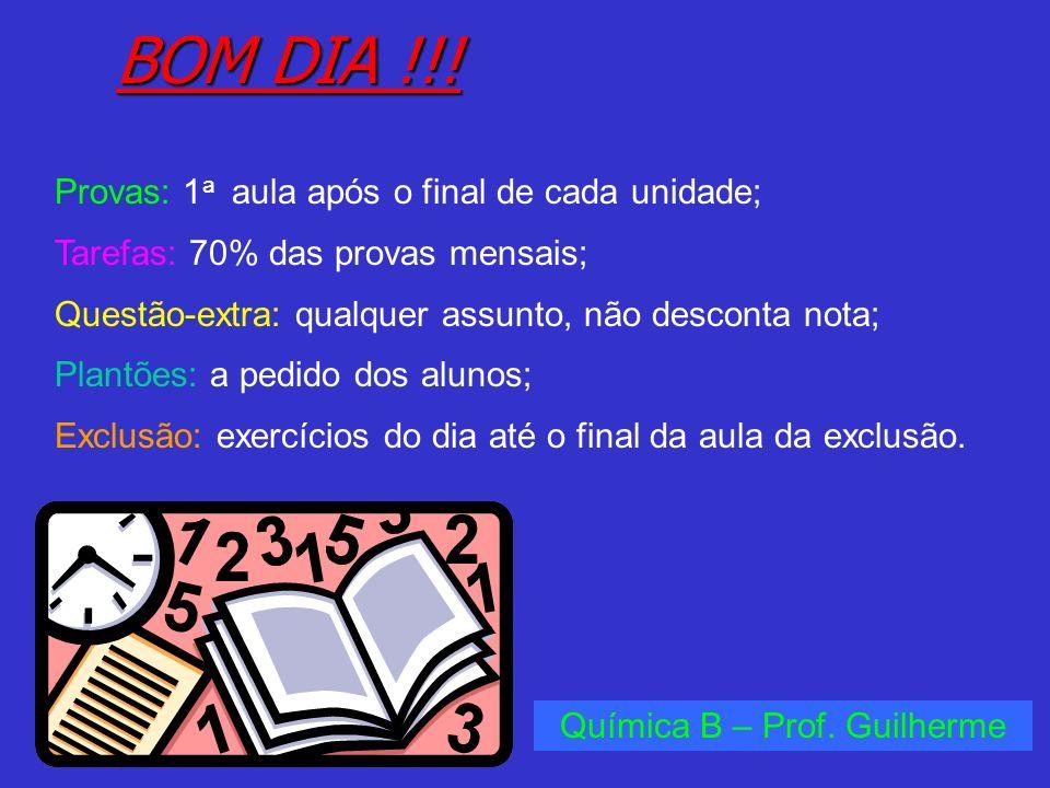 BOM DIA !!! Química B – Prof. Guilherme Provas: 1 a aula após o final de cada unidade; Tarefas: 70% das provas mensais; Questão-extra: qualquer assunt