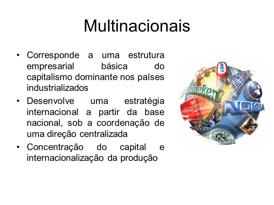 Multinacionais Corresponde a uma estrutura empresarial básica do capitalismo dominante nos países industrializados Desenvolve uma estratégia internacional a partir da base nacional, sob a coordenação de uma direção centralizada Concentração do capital e internacionalização da produção