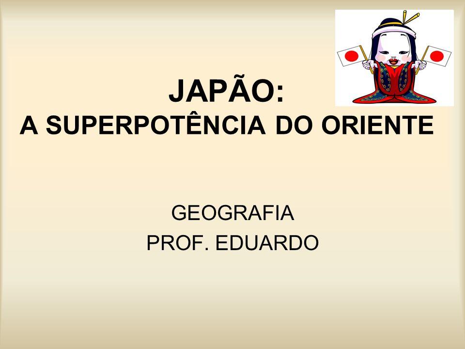JAPÃO: A SUPERPOTÊNCIA DO ORIENTE GEOGRAFIA PROF. EDUARDO