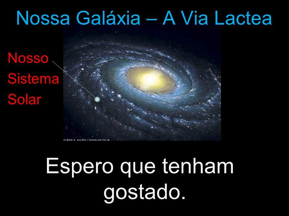 Espero que tenham gostado. Nossa Galáxia – A Via Lactea Nosso Sistema Solar