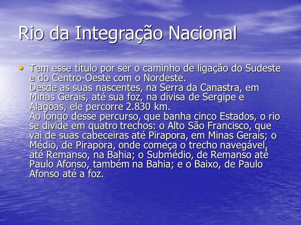 Rio da Integração Nacional Tem esse título por ser o caminho de ligação do Sudeste e do Centro-Oeste com o Nordeste. Desde as suas nascentes, na Serra