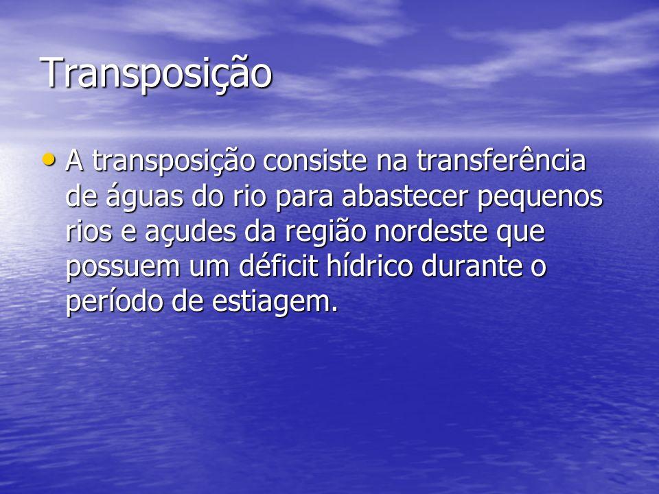 Transposição A transposição consiste na transferência de águas do rio para abastecer pequenos rios e açudes da região nordeste que possuem um déficit