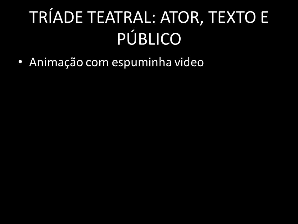 TRÍADE TEATRAL: ATOR, TEXTO E PÚBLICO Animação com espuminha video