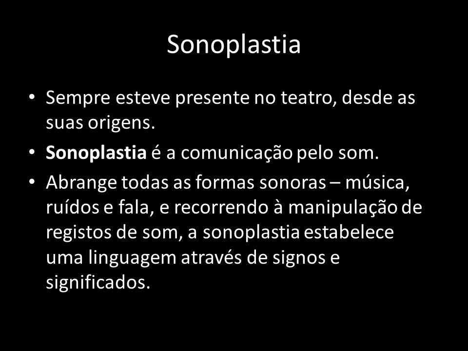 Sonoplastia Sempre esteve presente no teatro, desde as suas origens. Sonoplastia é a comunicação pelo som. Abrange todas as formas sonoras – música, r