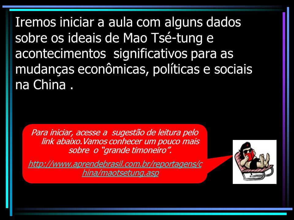 Iremos iniciar a aula com alguns dados sobre os ideais de Mao Tsé-tung e acontecimentos significativos para as mudanças econômicas, políticas e sociai