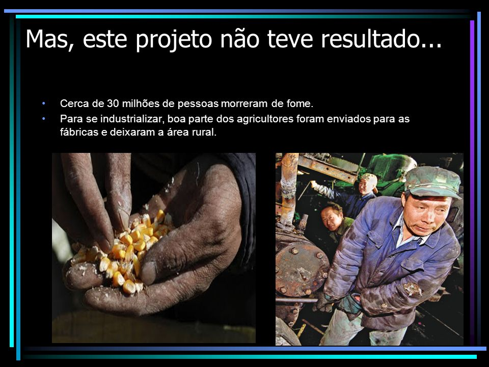 Mas, este projeto não teve resultado... Cerca de 30 milhões de pessoas morreram de fome. Para se industrializar, boa parte dos agricultores foram envi