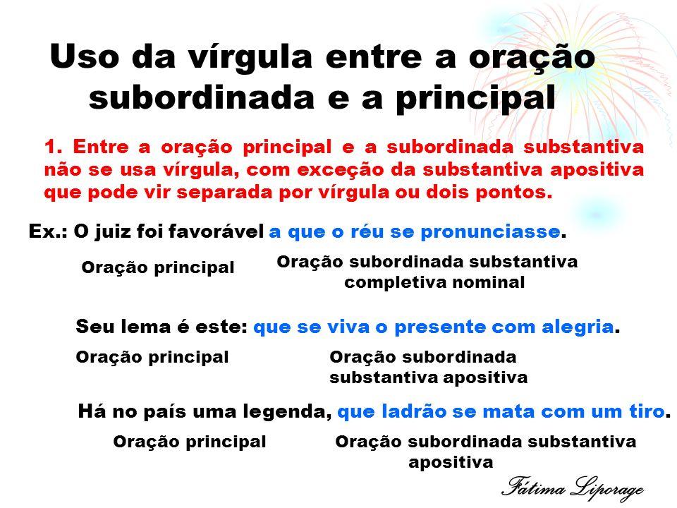 Uso da vírgula entre a oração subordinada e a principal 1. Entre a oração principal e a subordinada substantiva não se usa vírgula, com exceção da sub