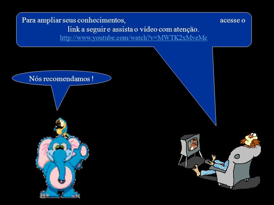 Para ampliar seus conhecimentos, acesse o link a seguir e assista o vídeo com atenção. http://www.youtube.com/watch?v=MWTK2xMveMc Nós recomendamos !