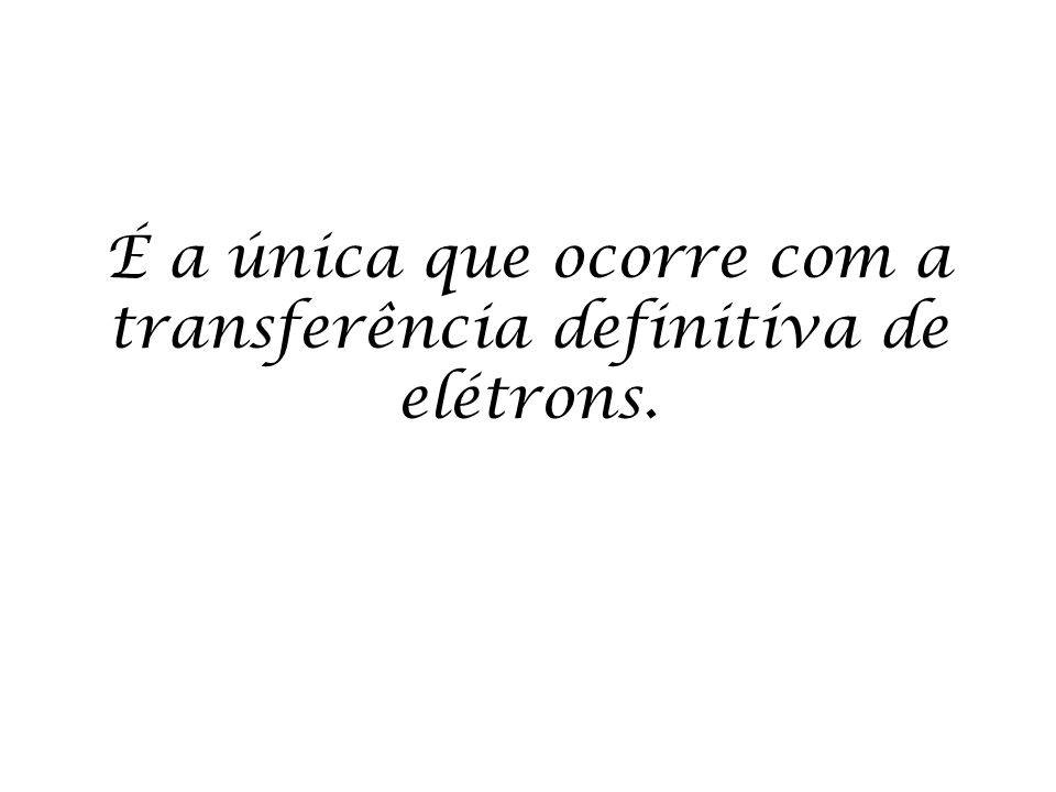 É a única que ocorre com a transferência definitiva de elétrons.