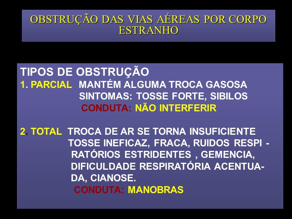 OBSTRUÇÃO DAS VIAS AÉREAS POR CORPO ESTRANHO TIPOS DE OBSTRUÇÃO 1. PARCIAL MANTÉM ALGUMA TROCA GASOSA SINTOMAS: TOSSE FORTE, SIBILOS CONDUTA: NÃO INTE