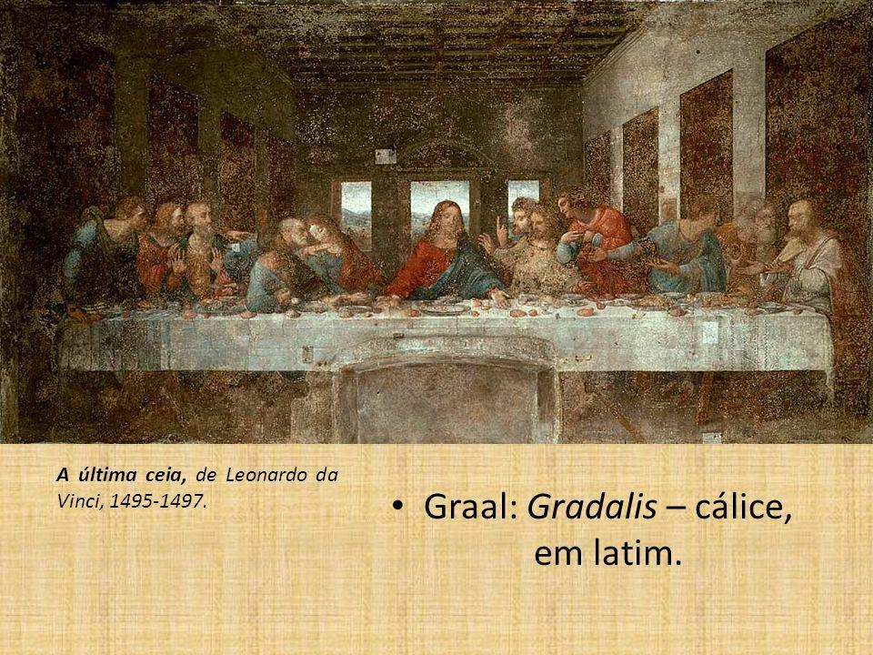 Graal: Gradalis – cálice, em latim. A última ceia, de Leonardo da Vinci, 1495-1497.