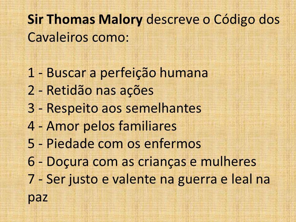 Sir Thomas Malory descreve o Código dos Cavaleiros como: 1 - Buscar a perfeição humana 2 - Retidão nas ações 3 - Respeito aos semelhantes 4 - Amor pel
