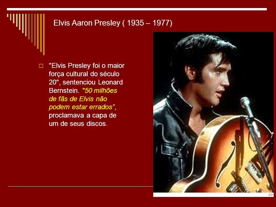 Elvis Aaron Presley ( 1935 – 1977) Elvis Presley foi o maior força cultural do século 20 , sentenciou Leonard Bernstein.