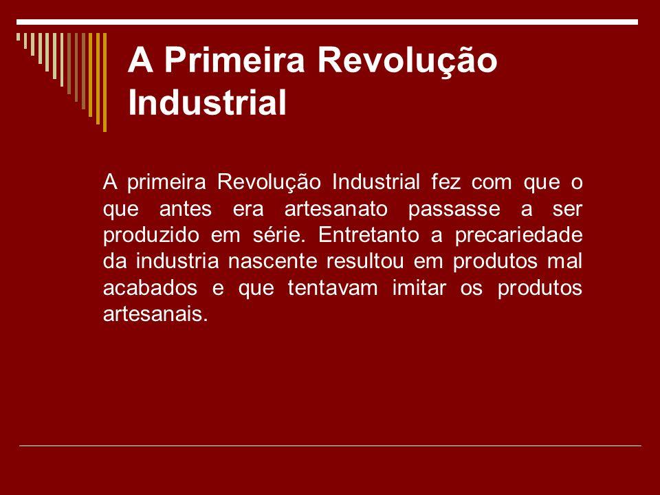 A Primeira Revolução Industrial A primeira Revolução Industrial fez com que o que antes era artesanato passasse a ser produzido em série.