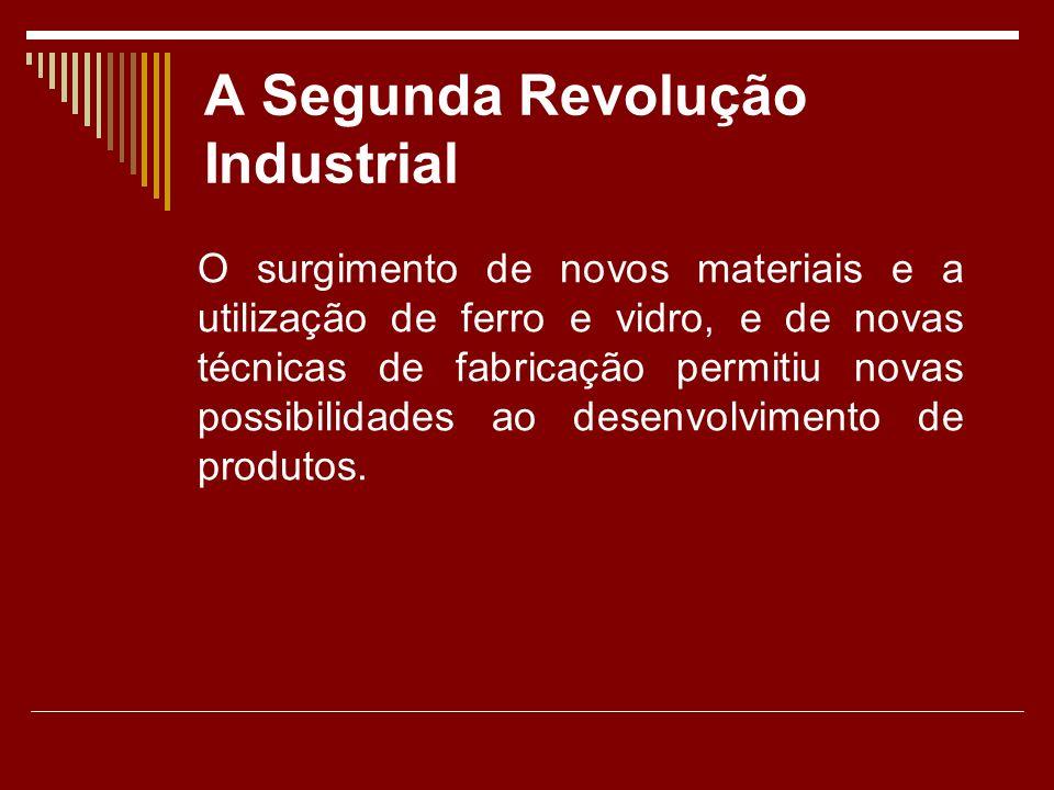 A Segunda Revolução Industrial O surgimento de novos materiais e a utilização de ferro e vidro, e de novas técnicas de fabricação permitiu novas possibilidades ao desenvolvimento de produtos.