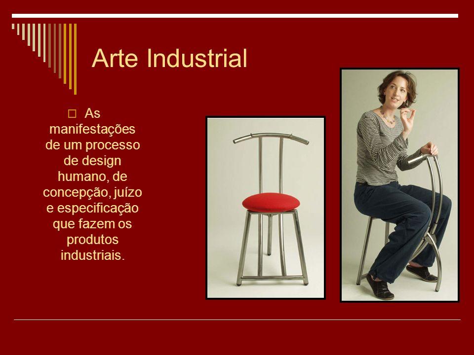 Arte Industrial As manifestações de um processo de design humano, de concepção, juízo e especificação que fazem os produtos industriais.