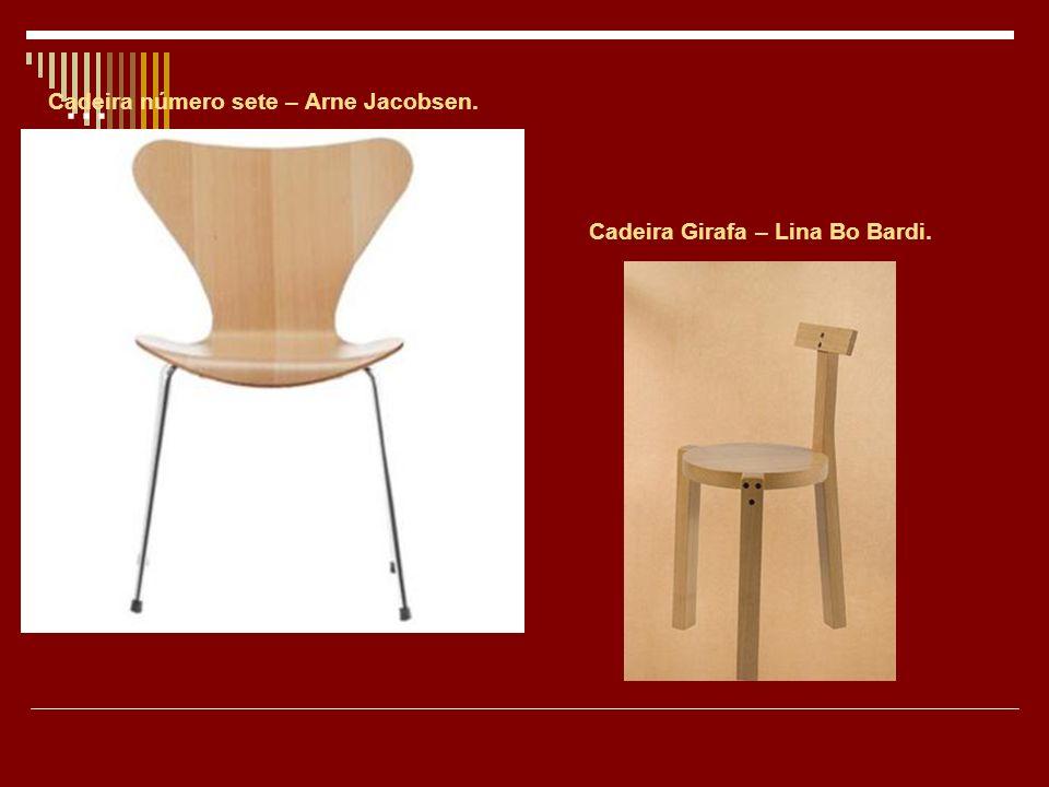 ... Cadeira número sete – Arne Jacobsen. Cadeira Girafa – Lina Bo Bardi.