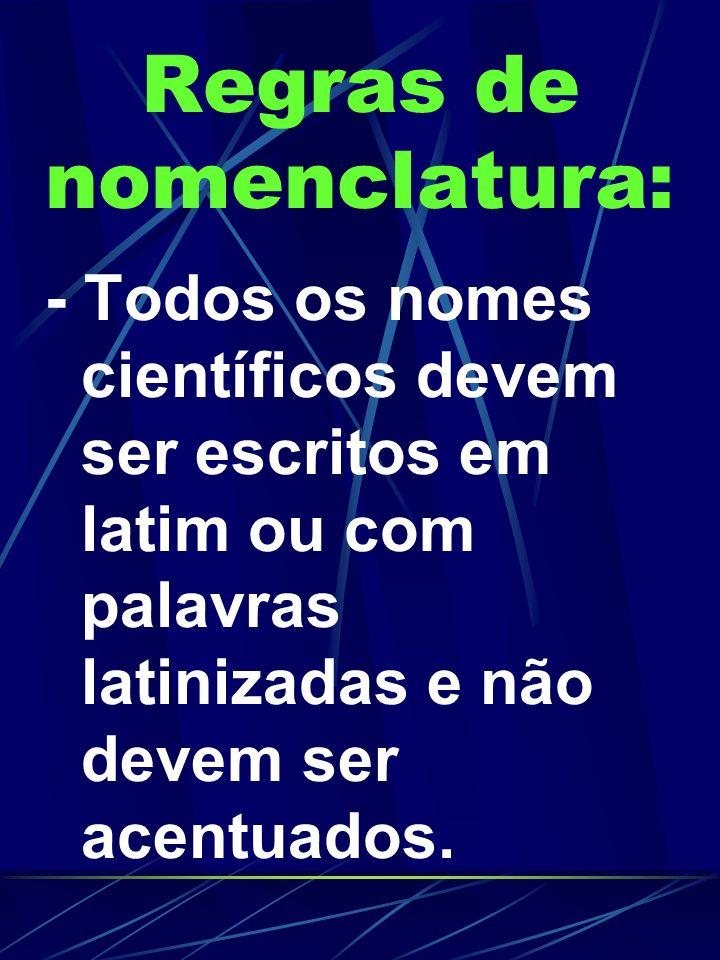 Regras de nomenclatura: - Todos os nomes científicos devem ser escritos em latim ou com palavras latinizadas e não devem ser acentuados.
