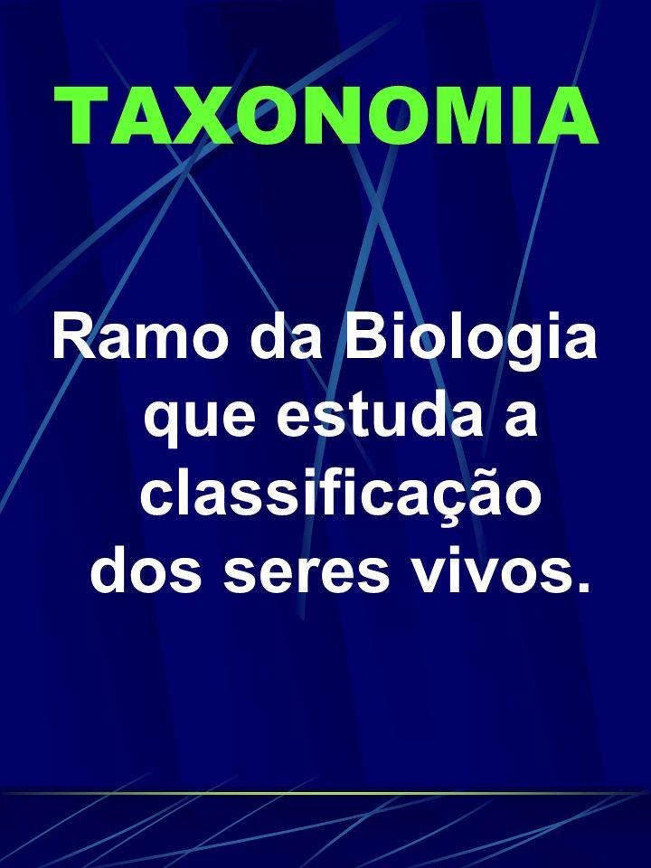 TAXONOMIA Ramo da Biologia que estuda a classificação dos seres vivos.