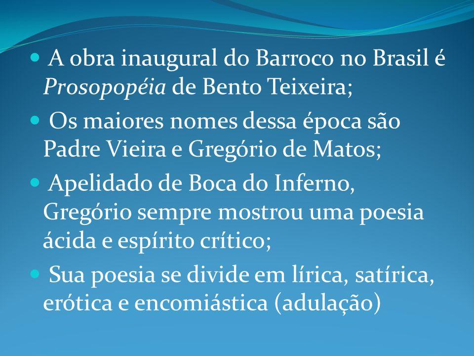 A obra inaugural do Barroco no Brasil é Prosopopéia de Bento Teixeira; Os maiores nomes dessa época são Padre Vieira e Gregório de Matos; Apelidado de