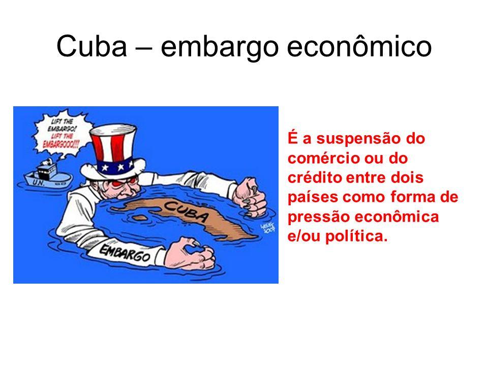 Cuba – embargo econômico É a suspensão do comércio ou do crédito entre dois países como forma de pressão econômica e/ou política.