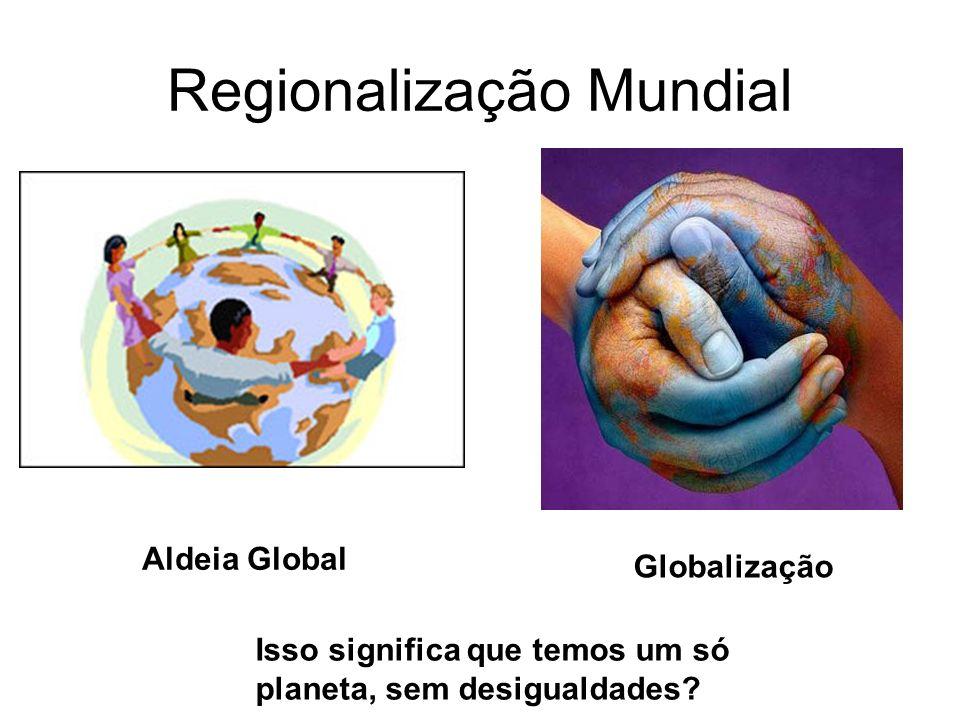 Regionalização Mundial Aldeia Global Globalização Isso significa que temos um só planeta, sem desigualdades?