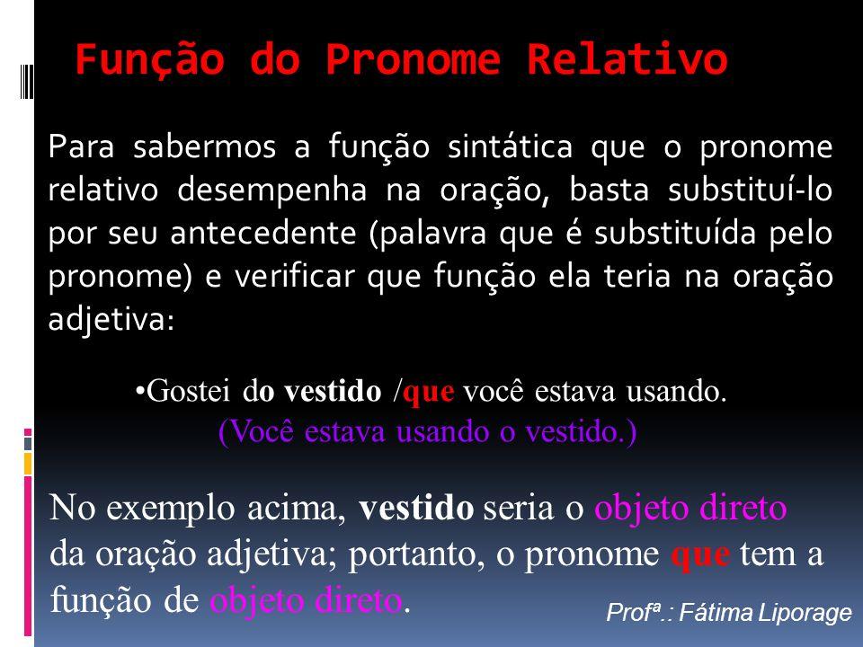 Função do Pronome Relativo Para sabermos a função sintática que o pronome relativo desempenha na oração, basta substituí-lo por seu antecedente (palav