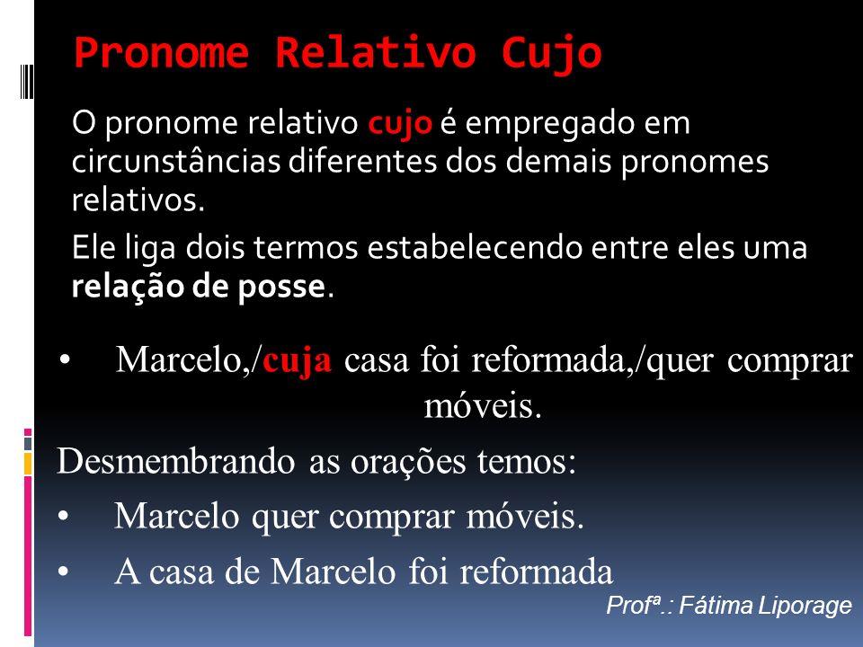 Pronome Relativo Cujo O pronome relativo cujo é empregado em circunstâncias diferentes dos demais pronomes relativos. Ele liga dois termos estabelecen