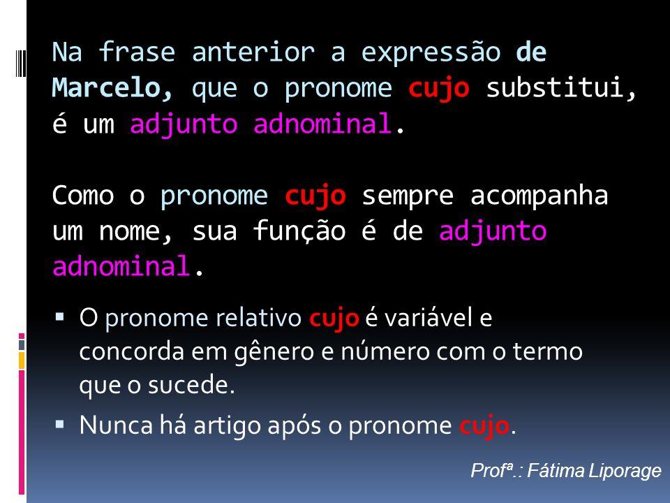 Na frase anterior a expressão de Marcelo, que o pronome cujo substitui, é um adjunto adnominal. Como o pronome cujo sempre acompanha um nome, sua funç