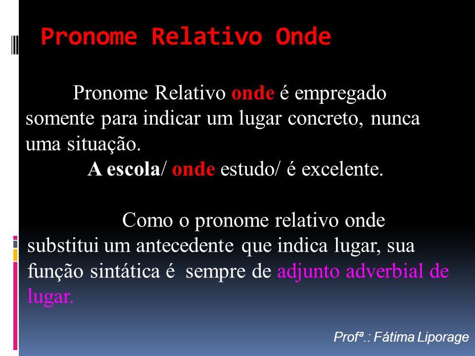 Pronome Relativo Onde Como o pronome relativo onde substitui um antecedente que indica lugar, sua função sintática é sempre de adjunto adverbial de lu