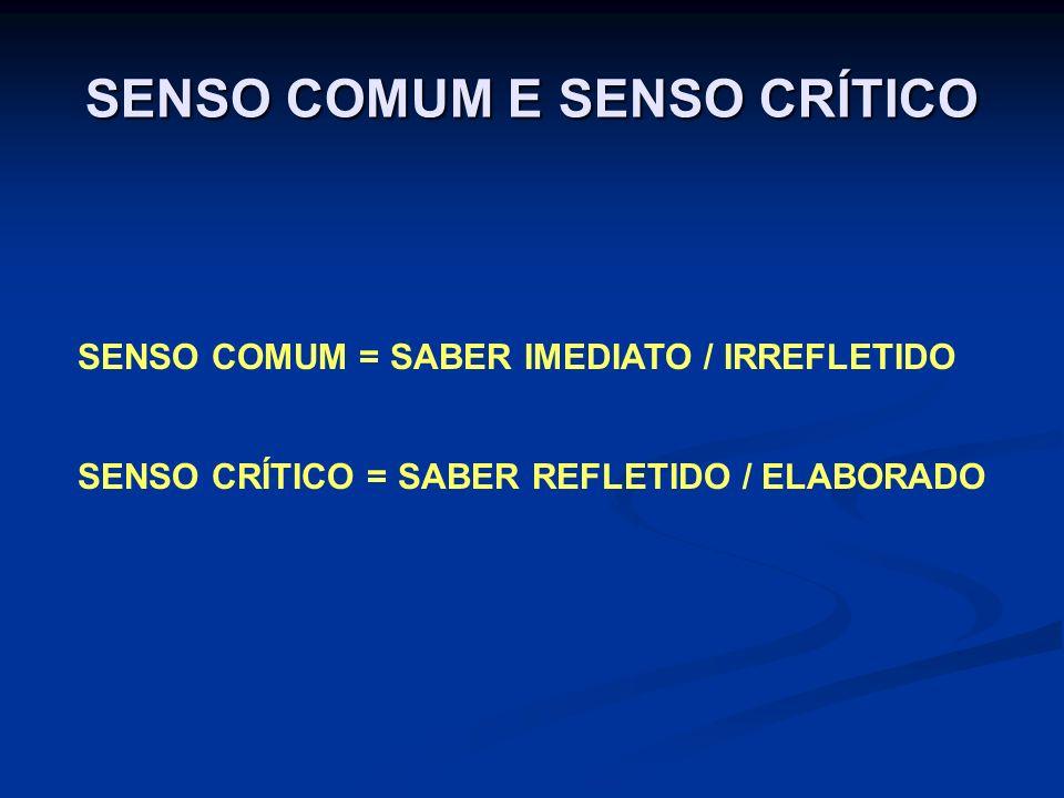 SENSO COMUM E SENSO CRÍTICO SENSO COMUM = SABER IMEDIATO / IRREFLETIDO SENSO CRÍTICO = SABER REFLETIDO / ELABORADO