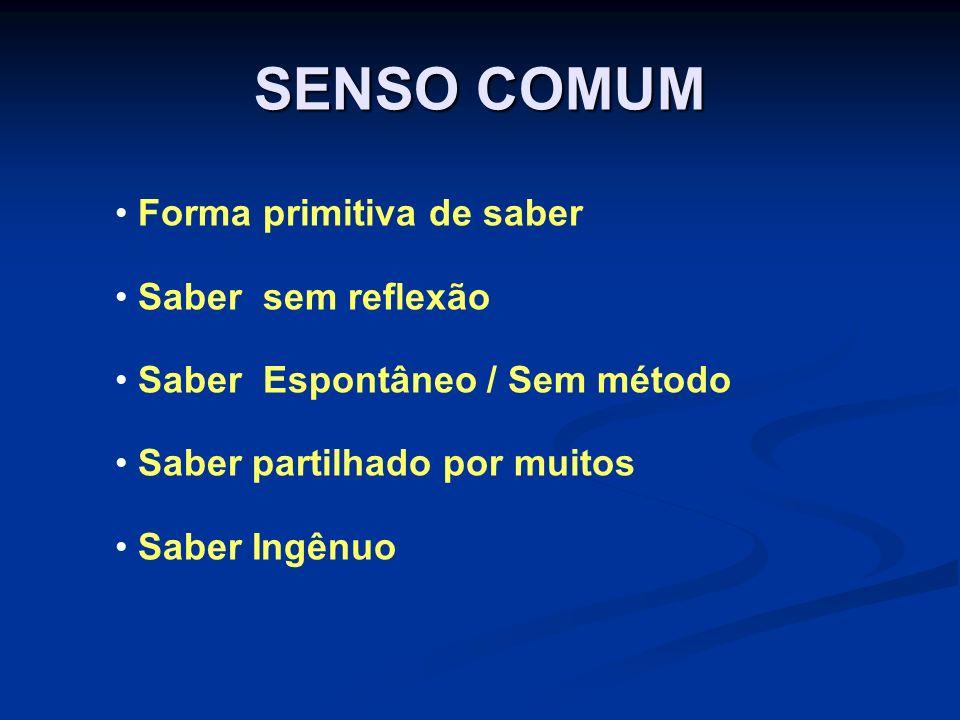 SENSO COMUM Forma primitiva de saber Saber sem reflexão Saber Espontâneo / Sem método Saber partilhado por muitos Saber Ingênuo
