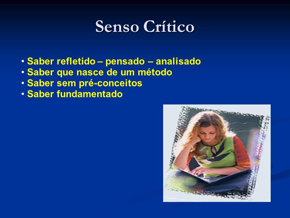 Senso Crítico Saber refletido – pensado – analisado Saber que nasce de um método Saber sem pré-conceitos Saber fundamentado