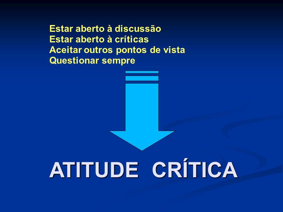 Estar aberto à discussão Estar aberto à críticas Aceitar outros pontos de vista Questionar sempre ATITUDE CRÍTICA