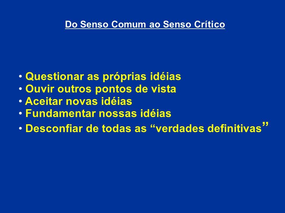 Do Senso Comum ao Senso Crítico Questionar as próprias idéias Ouvir outros pontos de vista Aceitar novas idéias Fundamentar nossas idéias Desconfiar d