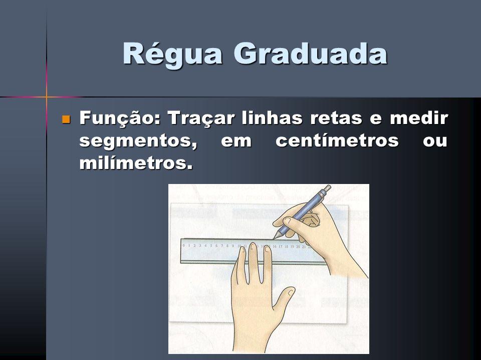 Régua Graduada Função: Traçar linhas retas e medir segmentos, em centímetros ou milímetros. Função: Traçar linhas retas e medir segmentos, em centímet