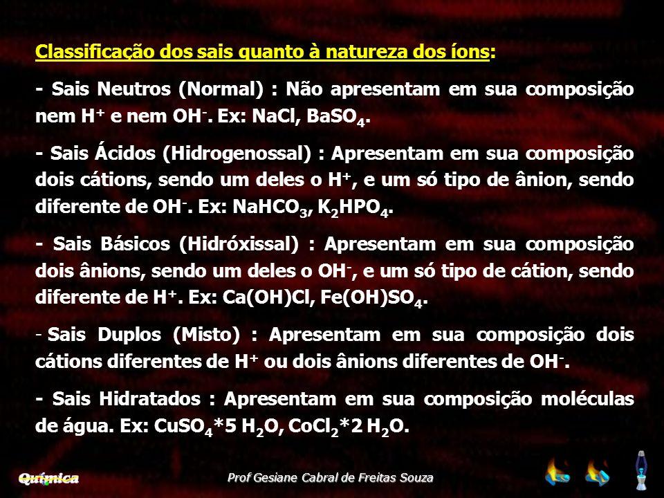Classificação dos sais quanto à natureza dos íons: - Sais Neutros (Normal) : Não apresentam em sua composição nem H + e nem OH -. Ex: NaCl, BaSO 4. -