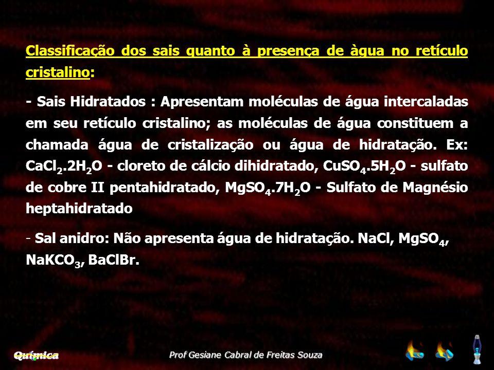 Prof Gesiane Cabral de Freitas Souza Sais SolúveisExceções nitratos(NO 3 -1 ) e acetatos (CH3COO - ) Cl -, Br -, I - Ag +1, Hg +2, Pb +2 sulfatos SO 4 -2 Ca +2, Sr +2,Ba +2, Pb +2 Sais InsolúveisExceções sulfetos S 2- 1 A, 2A e NH 4 + Carbonatos CO 3 2- e fosfatos PO 4 3- 1 A e NH 4 + Classificação dos sais quanto à solubilidade em água