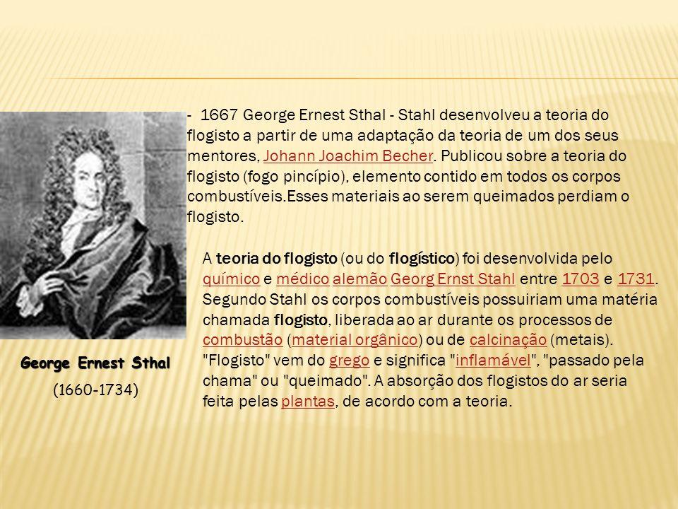 - 1667 George Ernest Sthal - Stahl desenvolveu a teoria do flogisto a partir de uma adaptação da teoria de um dos seus mentores, Johann Joachim Becher