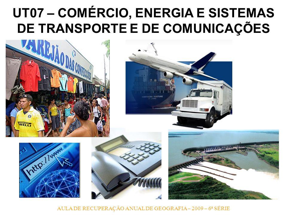 AULA DE RECUPERAÇÃO ANUAL DE GEOGRAFIA – 2009 – 6ª SÉRIE UT07 – COMÉRCIO, ENERGIA E SISTEMAS DE TRANSPORTE E DE COMUNICAÇÕES