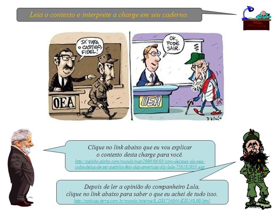 Clique no link abaixo que eu vou explicar o contexto desta charge para você. http://oglobo.globo.com/mundo/mat/2009/06/03/com-decisao-da-oea- cuba-dei