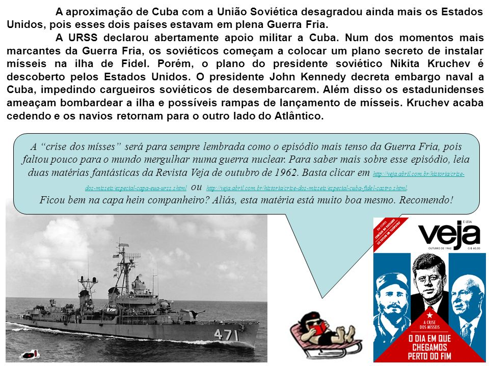A aproximação de Cuba com a União Soviética desagradou ainda mais os Estados Unidos, pois esses dois países estavam em plena Guerra Fria. A URSS decla