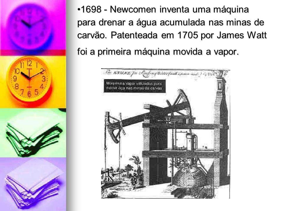 1698 - Newcomen inventa uma máquina para drenar a água acumulada nas minas de carvão. Patenteada em 1705 por James Watt foi a primeira máquina movida