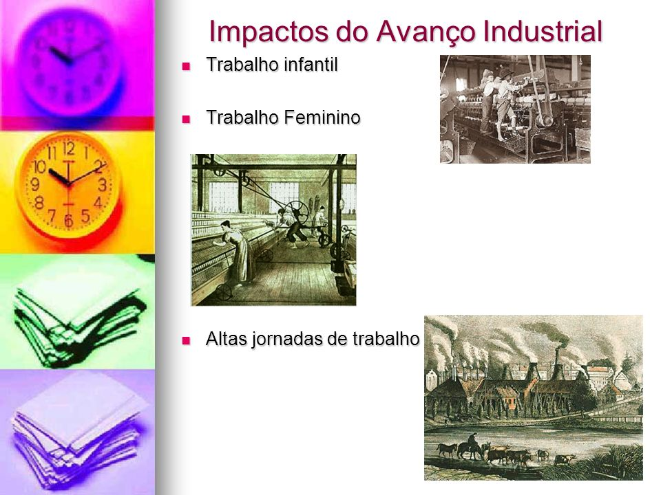 Impactos do Avanço Industrial Trabalho infantil Trabalho infantil Trabalho Feminino Trabalho Feminino Altas jornadas de trabalho Altas jornadas de tra